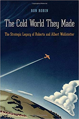 The Cold War They Made: The Strategic Legacy of Roberta  and Albert Wohlstetter